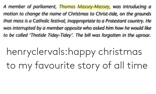 mass: A member of parliament, Thomas Massey-Massey, was introducing a  motion to change the name of Christmas to Christ-tide, on the grounds  that mass is a Catholic festival, inappropriate to a Protestant country. He  was interrupted by a member opposite who asked him how he would like  to be called Thotide Tidey-Tidey'. The bill was forgotten in the uproar. henryclervals:‪happy christmas to my favourite story of all time‬