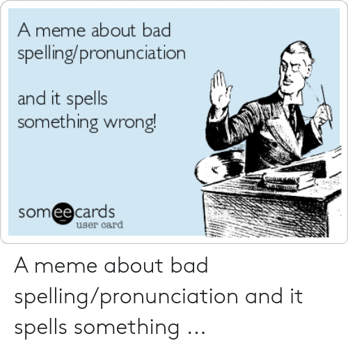 Bad Spelling Meme: A meme about bad  spelling/pronunciation  and it spells  something wrong!  somee cards  user card A meme about bad spelling/pronunciation and it spells something ...