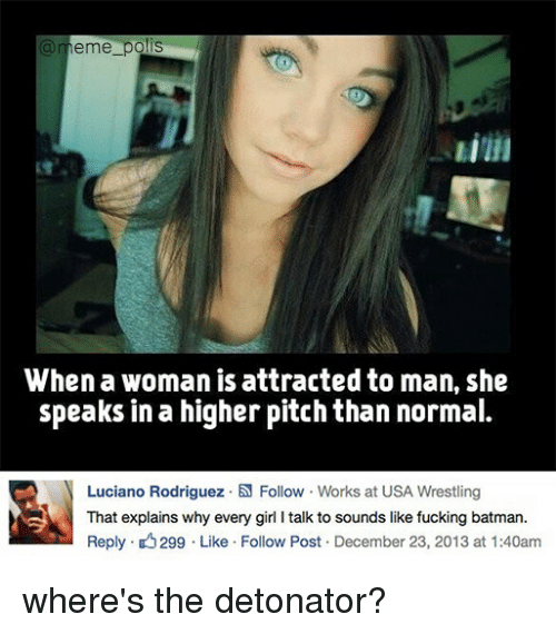 Batmane: a meme pols  When a woman is attracted to man, she  speaks in a higher pitch than normal.  N Luciano Rodriguez .N Follow Works at USA Wrestling  That explains why every girl l talk to sounds like fucking batman.  Reply. 299 Like Follow Post December 23, 2013 at 1:40am where's the detonator?