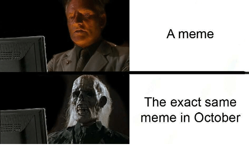 Meme, October, and Same: A meme  The exact same  meme in October