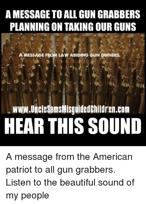Beautiful, Guns, and Memes: A MESSAGE TO ALL GUN GRABBERS  PLANNING ON TAKING OUR GUNS  AMESSAGE FROM LAW ABIDING GUN OWNERS.  www.UncleSamsWisguidedChildren.com  HEAR THIS SOUND A message from the American patriot to all gun grabbers. Listen to the beautiful sound of my people