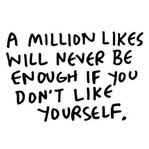 Jou: A MILLION LIKES  WILL NeveR BE  ENOUGH IF JoU  DON'T LIkE  D URSELF.