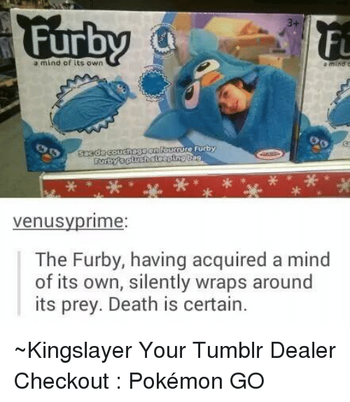 Furby: a mind of its own  a mind  aure Furby  Venus  rime  The Furby, having acquired a mind  of its own, silently wraps around  its prey. Death is certain. ~Kingslayer Your Tumblr Dealer   Checkout : Pokémon GO