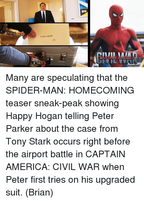 Captain America: Civil War, Memes, and Spider: A minor upgrade  TS Many are speculating that the SPIDER-MAN: HOMECOMING teaser sneak-peak showing Happy Hogan telling Peter Parker about the case from Tony Stark occurs right before the airport battle in CAPTAIN AMERICA: CIVIL WAR when Peter first tries on his upgraded suit.  (Brian)