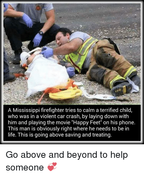 """Car Crashing: A Mississippi firefighter tries to calm a terrified child  who was in a violent car crash, by laying down with  him and playing the movie """"Happy Feet"""" on his phone.  This man is obviously right where he needs to be in  life. This is going above saving and treating. Go above and beyond to help someone 💞"""