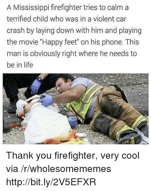 "laying down: A Mississippi firefighter tries to calm a  terrified child who was in a violent car  crash by laying down with him and playing  the movie ""Happy feet"" on his phone. This  man is obviously right where he needs to  be in life Thank you firefighter, very cool via /r/wholesomememes http://bit.ly/2V5EFXR"