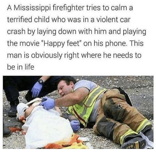 "laying down: A Mississippi firefighter tries to calm a  terrified child who was in a violent car  crash by laying down with him and playing  the movie ""Happy feet"" on his phone. This  man is obviously right where he needs to  be in life"