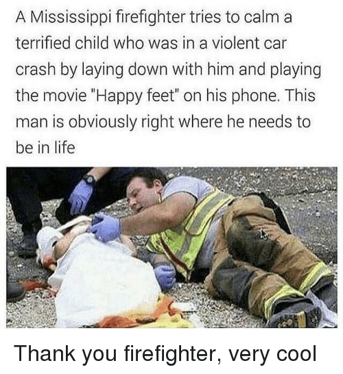 "laying down: A Mississippi firefighter tries to calm a  terrified child who was in a violent car  crash by laying down with him and playing  the movie ""Happy feet"" on his phone. This  man is obviously right where he needs to  be in life Thank you firefighter, very cool"