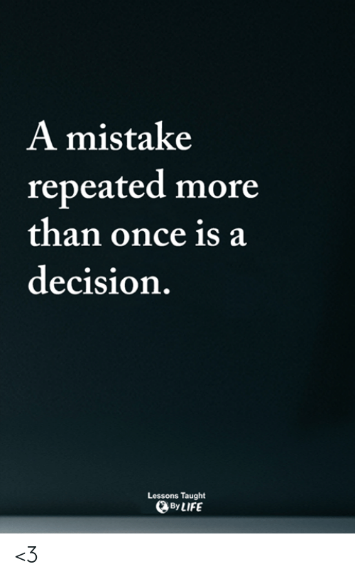 Repeated: A mistake  repeated more  than once is a  decision.  Lessons Taught  By LIFE <3
