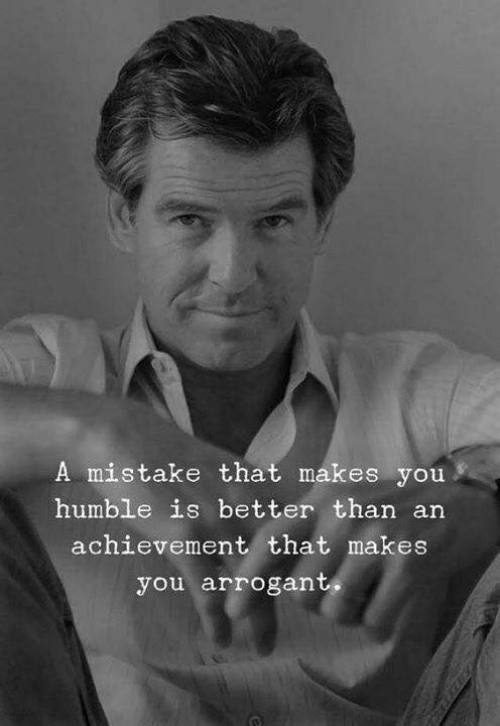 Arrogant: A mistake that makes you  humble is better than an  achievement that makes  you arrogant,