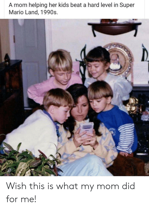1990s: A mom helping her kids beat a hard level in Super  Mario Land, 1990s Wish this is what my mom did for me!