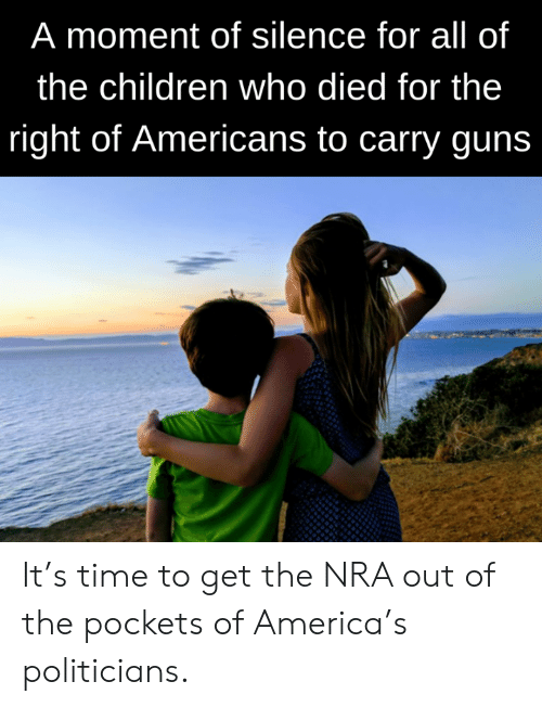 America, Children, and Guns: A moment of silence for all of  the children who died for the  right of Americans to carry guns It's time to get the NRA out of the pockets of America's politicians.