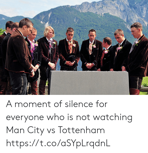 tottenham: A moment of silence for everyone who is not watching Man City vs Tottenham https://t.co/aSYpLrqdnL