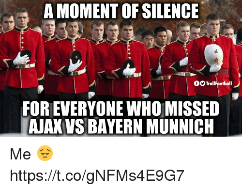 Memes, Silence, and Bayern: A MOMENT OF SILENCE  TrollFootball  FOR EVERYONE WHO MISSED  AJAK VS BAYERN MUNNICH Me 😔 https://t.co/gNFMs4E9G7