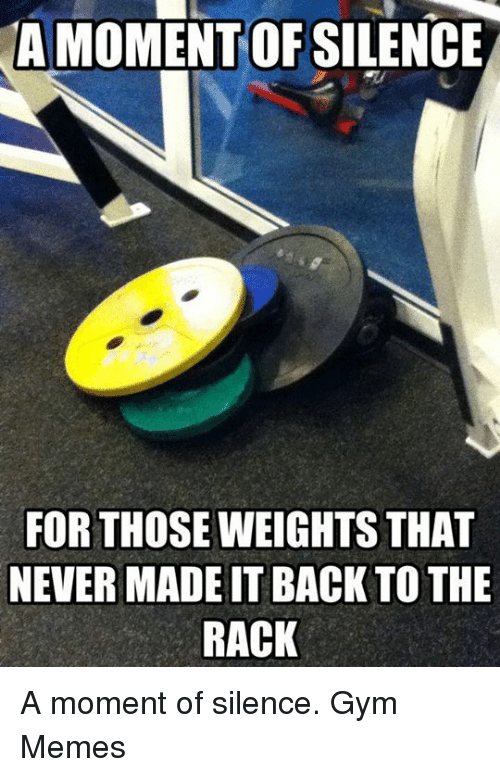 gym memes: A MOMENT OFSILENCE  FOR THOSE WEIGHTS THAT  NEVER MADEITBACK TO THE  RACK A moment of silence.  Gym Memes