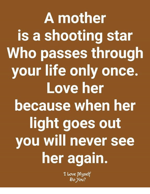 Life, Love, and Memes: A mother  is a shooting star  Who passes through  your life only once.  Love her  because when her  light goes out  you will never see  her again.  I Love Myself  Do You?