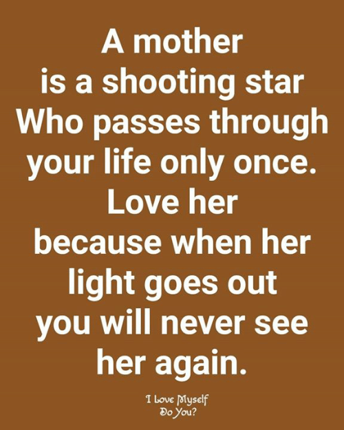 shooting star: A mother  is a shooting star  Who passes through  your life only once.  Love her  because when her  light goes out  you will never see  her again.  I Love Myself  Do You?
