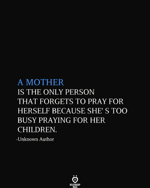 Children, Her, and Mother: A MOTHER  IS THE ONLY PERSON  THAT FORGETS TO PRAY FOR  HERSELF BECAUSE SHE' S TOO  BUSY PRAYING FOR HER  CHILDREN  -Unknown Author  RELATIONSHIP  RULES