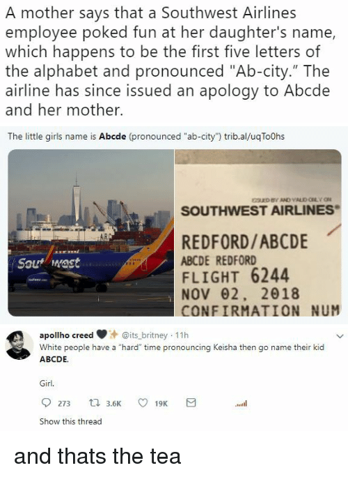 """Southwest: A mother says that a Southwest Airlines  employee poked fun at her daughter's name,  which happens to be the first five letters of  the alphabet and pronounced """"Ab-city."""" The  airline has since issued an apology to Abcde  and her mother.   The little girls name is Abcde (pronounced """"ab-city"""") trib.al/uqToOhs  SOUTHWEST AIRLINES  REDFORD/ABCDE  ABCDE REDFORD  FLIGHT 6244  NOV62, 2018  CONFIRMATION NUM  Sout mast   apollho creeits_britney 11h  White people have a """"hard"""" time pronouncing Keisha then go name their kid  ABCDE.  Girl.  Show this thread and thats the tea"""