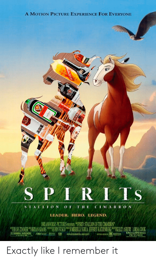 """smirnoff: A MOTION PICTURE EXPERIENCE FOR EVERYONE  SPIRITS  THE  CIMARRON  STALL ION  LEADER. HERO. LEGEND.  DREAMWORKS PICTURES PRESENTS """"SPIRIT- STALLION OF THE CIMARRON  THANS ZIMMER"""" BRIAN ADAMSJOHN FUSCOMREILE SORIA JEFFREY KATZENBERG KELLY ASBURY LORNA COOK  www.dreamwerks.com/spirit  PORD  DREAMWORKS  GGENERAL AUDIENCES  PICTURES  WARNINK  THREE  TAYLOP  eOTTLEDY  SMIRNOFF Exactly like I remember it"""