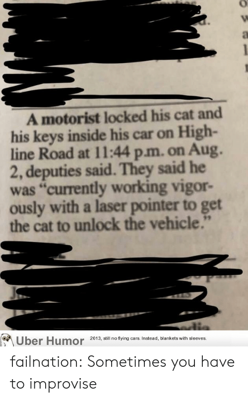 "Cars, Tumblr, and Uber: A motorist locked his cat and  his keys inside his car on High-  line Road at 11:44 p.m. on Aug.  2, deputies said. They said he  was ""currently working vigor-  ously with a laser pointer to get  the cat to unlock the vehicle.""  Uber Humor  2013, still no flying cars. Instead, blankets with sleeves. failnation:  Sometimes you have to improvise"