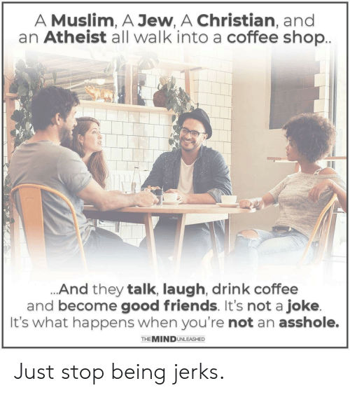 Friends, Muslim, and Coffee: A Muslim, A Jew, A Christian, and  an Atheist all walk into a coffee shop  And they talk, laugh, drink coffee  and become good friends. It's not a joke  It's what happens when you're not an asshole.  THE MINDUNLEASHED Just stop being jerks.