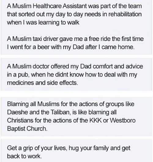 Advice, Beer, and Church: A Muslim Healthcare Assistant was part of the team  that sorted out my day to day needs in rehabilitation  when I was learning to walk  A Muslim taxi driver gave me a free ride the first time  I went for a beer with my Dad after l came home.  A Muslim doctor offered my Dad comfort and advice  in a pub, when he didnt know how to deal with my  medicines and side effects.  Blaming all Muslims for the actions of groups like  Daeshe and the Tailiban, is like blaming all  Christians for the actions of the KKK or Westboro  Baptist Church.  Get a grip of your lives, hug your family and get  back to work.
