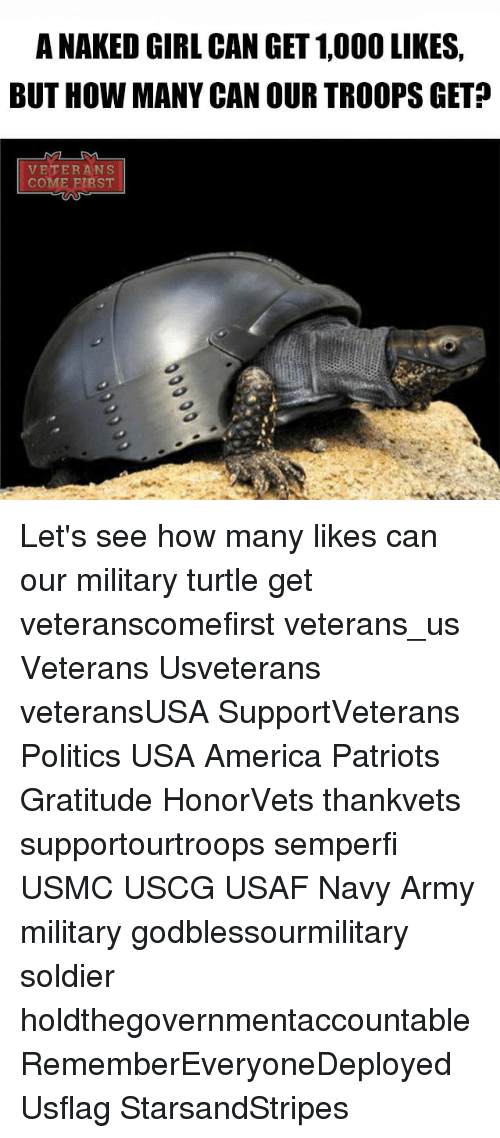 Turtling: A NAKED GIRL CAN GET 1,000 LIKES.  BUT HOW MANY CAN OUR TROOPSGET  VETERANS  COME FIRST Let's see how many likes can our military turtle get veteranscomefirst veterans_us Veterans Usveterans veteransUSA SupportVeterans Politics USA America Patriots Gratitude HonorVets thankvets supportourtroops semperfi USMC USCG USAF Navy Army military godblessourmilitary soldier holdthegovernmentaccountable RememberEveryoneDeployed Usflag StarsandStripes