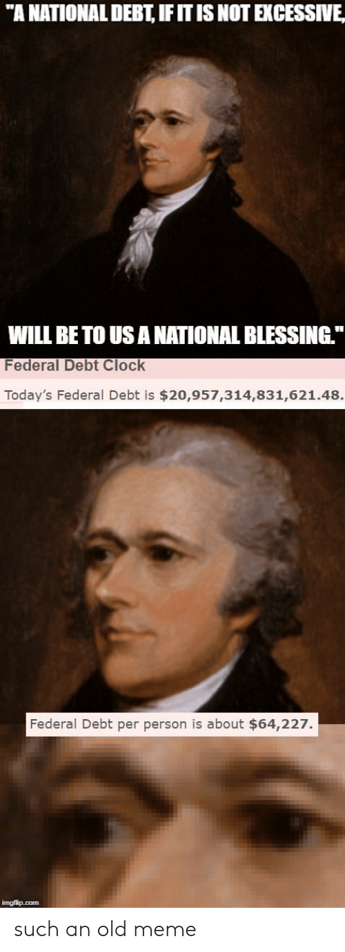 """Clock, Meme, and Old: """"A NATIONAL DEBT, IFITIS NOT EXCESSIVE  WILL BE TO USANATIONAL BLESSING  Federal Debt Clock  Today's Federal Debt is $20,957,314,831,621.48.  Federal Debt per person is about $64,227. such an old meme"""