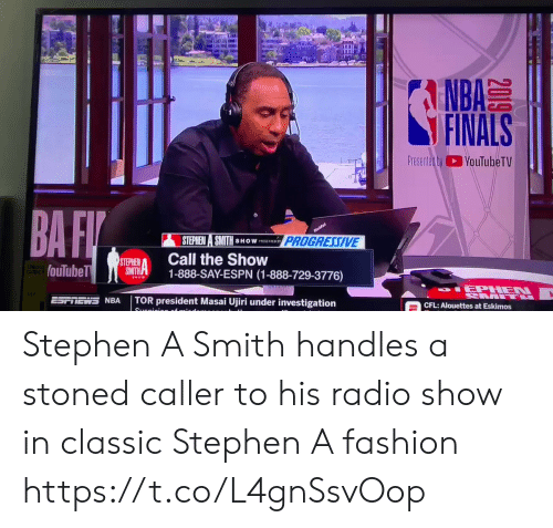 Investigation: A  NBA  FINALS  Presented byYouTubeTV  BA FI  nufa  PROGRESSIVE  STEPHEN A SMITH  SHOW PSNTED SY  Call the Show  1-888-SAY-ESPN (1-888-729-3776)  STEPHEN  SMITH  fouTubeT  SHOW  IEPHEN  L  TOR president Masai Ujiri under investigation  NRA  CFL: Alouettes at Eskimos  Suanioion of  2019 Stephen A Smith handles a stoned caller to his radio show in classic Stephen A fashion https://t.co/L4gnSsvOop
