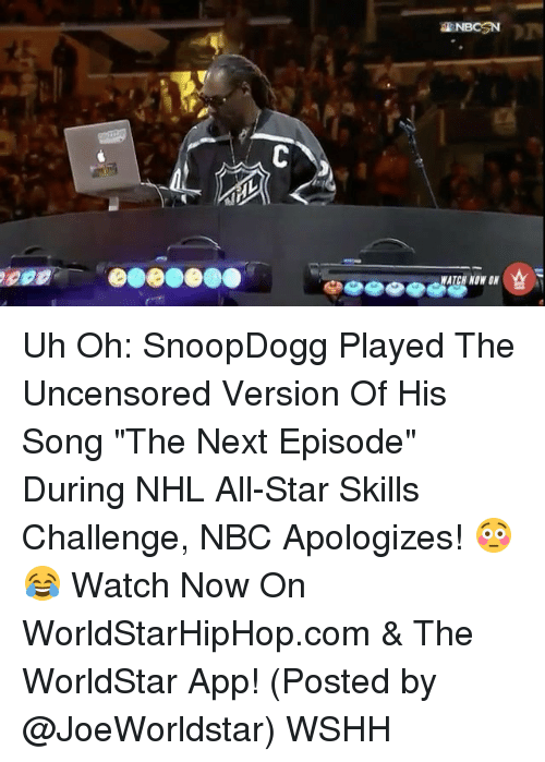 "The Worldstar: a NBCSN  WATCH NONIN Uh Oh: SnoopDogg Played The Uncensored Version Of His Song ""The Next Episode"" During NHL All-Star Skills Challenge, NBC Apologizes! 😳😂 Watch Now On WorldStarHipHop.com & The WorldStar App! (Posted by @JoeWorldstar) WSHH"