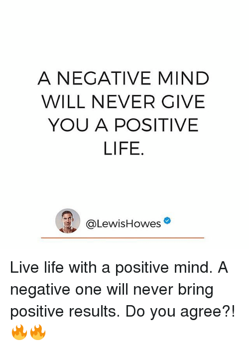 Positive Life: A NEGATIVE MIND  WILL NEVER GIVE  YOU A POSITIVE  LIFE  @Lewis Howes Live life with a positive mind. A negative one will never bring positive results. Do you agree?! 🔥🔥