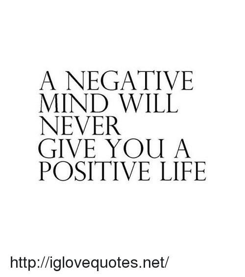 Positive Life: A NEGATIVE  MIND WILL  NEVER  GIVE YOU A  POSITIVE LIFE http://iglovequotes.net/