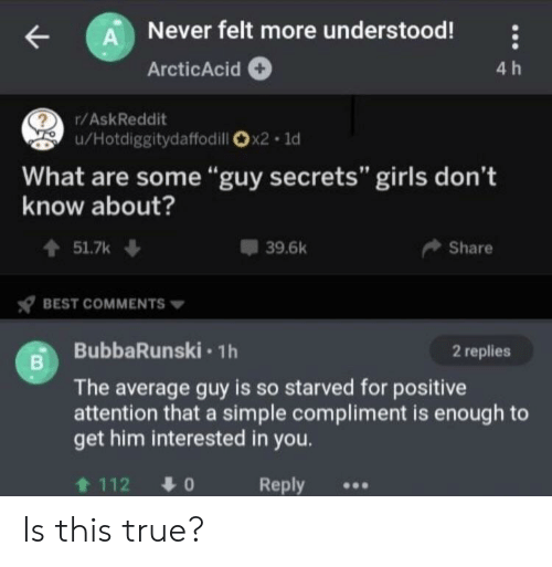"Girls, True, and Best: A Never felt more understood!  4 h  ArcticAcid  r/AskReddit  u/Hotdiggitydaffodill x2 1d  What are some""guy secrets"" girls don't  know about?  t51.7k  39.6k  Share  BEST COMMENTS  BubbaRunski 1h  2 replies  The average guy is so starved for positive  attention that a simple compliment is enough to  get him interested in you.  t 112  Reply  01 Is this true?"