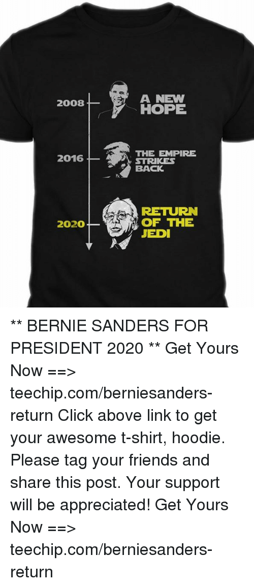 empirical: A NEW  2008  HOPE  THE EMPIRE  2016  STRIKES  BACK  RETURN  2020 OF THE  JEDI ** BERNIE SANDERS FOR PRESIDENT 2020 **  Get Yours Now ==> teechip.com/berniesanders-return  Click above link to get your awesome t-shirt, hoodie. Please tag your friends and share this post. Your support will be appreciated! Get Yours Now ==> teechip.com/berniesanders-return