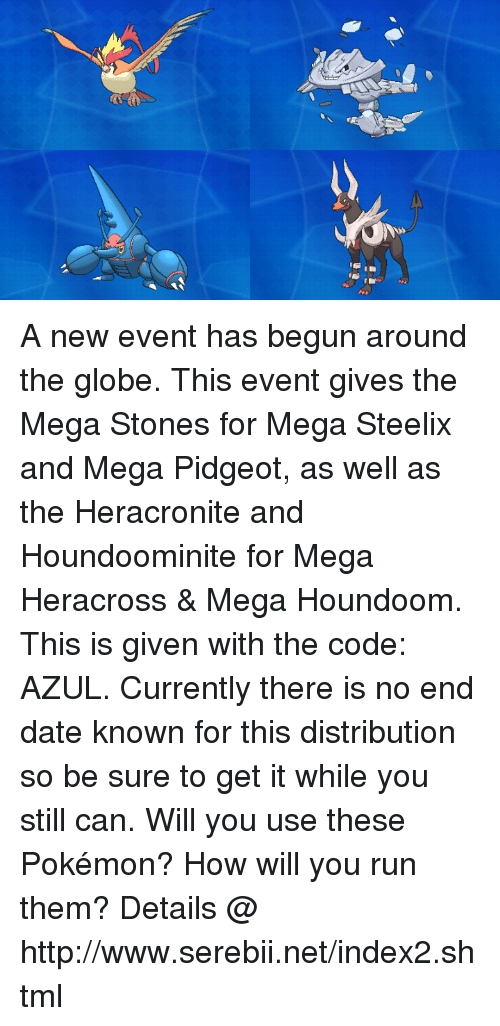 serebii: A new event has begun around the globe. This event gives the Mega Stones for Mega Steelix and Mega Pidgeot, as well as the Heracronite and Houndoominite for Mega Heracross & Mega Houndoom. This is given with the code: AZUL.  Currently there is no end date known for this distribution so be sure to get it while you still can. Will you use these Pokémon? How will you run them? Details @ http://www.serebii.net/index2.shtml