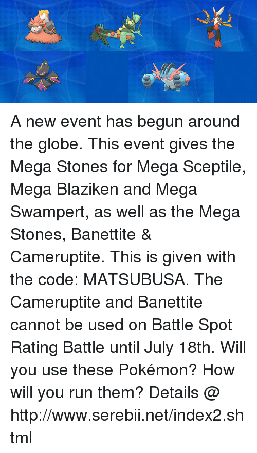 serebii: A new event has begun around the globe. This event gives the Mega Stones for Mega Sceptile, Mega Blaziken and Mega Swampert, as well as the Mega Stones, Banettite & Cameruptite. This is given with the code: MATSUBUSA. The Cameruptite and Banettite cannot be used on Battle Spot Rating Battle until July 18th. Will you use these Pokémon? How will you run them? Details @ http://www.serebii.net/index2.shtml