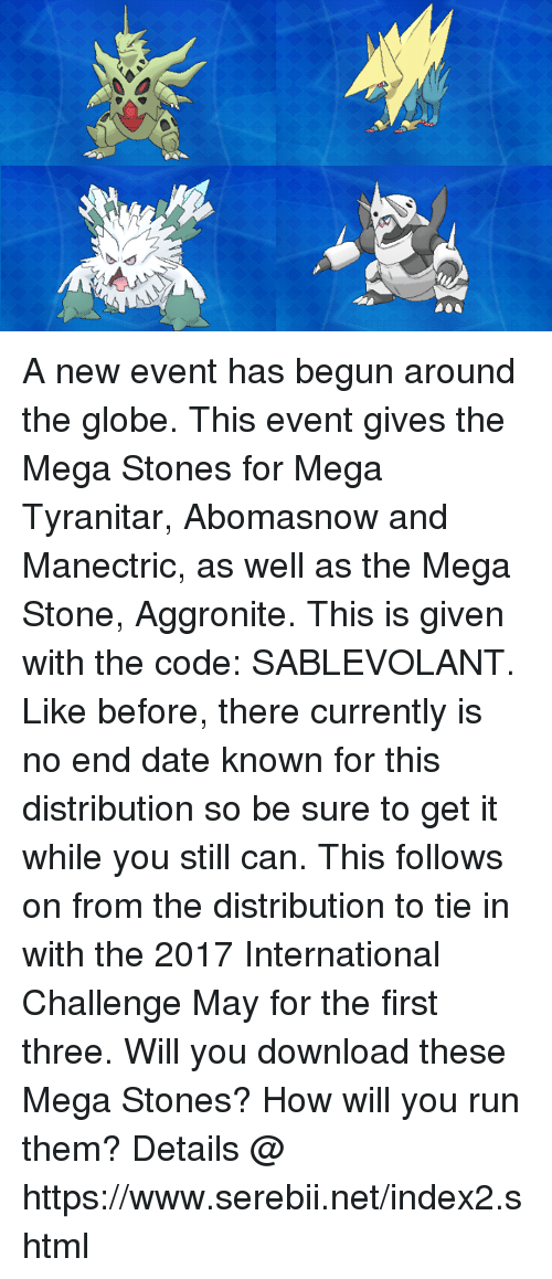 stoning: A new event has begun around the globe. This event gives the Mega Stones for Mega Tyranitar, Abomasnow and Manectric, as well as the Mega Stone, Aggronite. This is given with the code: SABLEVOLANT. Like before, there currently  is no end date known for this distribution so be sure to get it while you still can. This follows on from the distribution to tie in with the 2017 International Challenge May for the first three. Will you download these Mega Stones? How will you run them? Details @ https://www.serebii.net/index2.shtml
