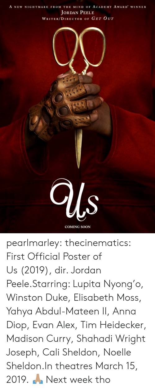 sheldon: A NEW NIGHTMARE FROM THE MIND oF AcADEMY AwARD WINNER  JoRDAN PEELE  WRITER/DIRECTOR OF GET OUT  COMING SOON pearlmarley:  thecinematics: First Official Poster of Us (2019), dir. Jordan Peele.Starring: Lupita Nyong'o, Winston Duke, Elisabeth Moss, Yahya Abdul-Mateen II, Anna Diop, Evan Alex, Tim Heidecker, Madison Curry, Shahadi Wright Joseph, Cali Sheldon, Noelle Sheldon.In theatres March 15, 2019.  🙏🏽  Next week tho