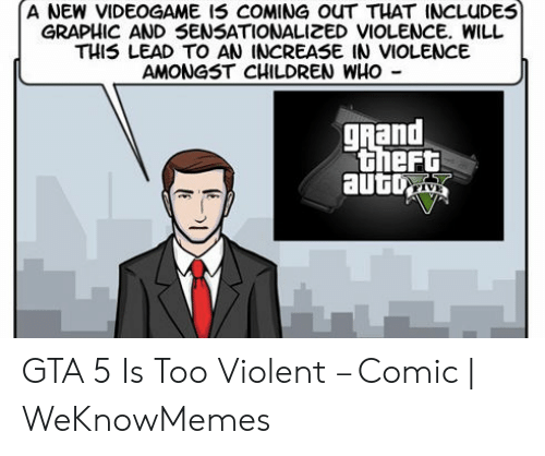 Gta 5 Memes: A NEW VIDEOGAME I5 COMING ouT THAT INCLUDES  GRAPHIC AND SENSATIONALIZED VIOLENCE. WILL  THIS LEAD TO AN INCREASE IN VIOLENCE  AMONGST CHILDREN WHo -  ghand  theft GTA 5 Is Too Violent – Comic | WeKnowMemes