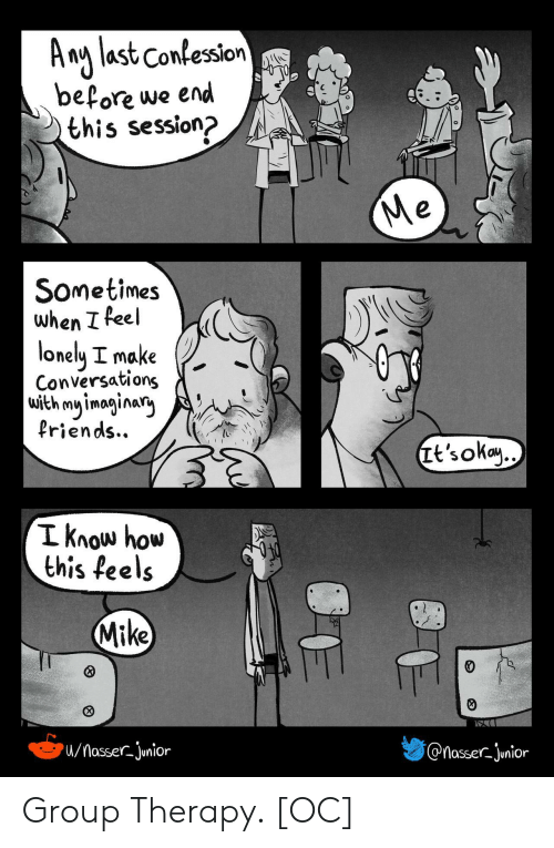 Okay, How, and Group: A ng last Confession  before we end  this session?  Me  Sometimes  when I feel  lonely I make  Conversations  with my imaginary  Priends..  Tt's okay..  I know how  this feels  Mike  /MasserJunior  @nasser-junior Group Therapy. [OC]