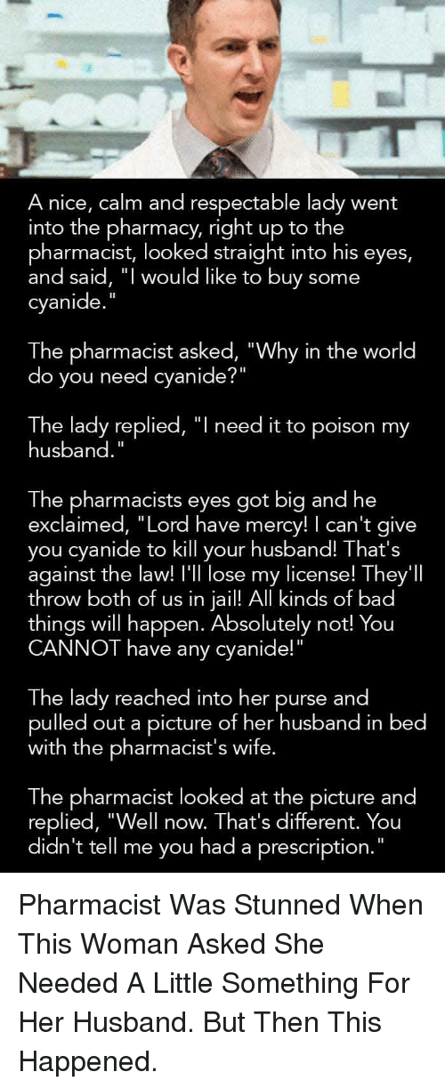 """The Pharmacy: A nice, calm and respectable lady went  into the pharmacy, right up to the  pharmacist, looked straight into his eyes,  and said, """" would like to buy some  cyanide  The pharmacist asked, """"Why in the world  do you need cyanide?  The lady replied, """"l need it to poison my  husband  The pharmacists eyes got big and he  exclaimed, """"Lord have mercy! I can't give  you cyanide to kill your husband! That's  against the law! I'll lose my license! They'l  throw both of us in jail! Al kinds of bad  things will happen. Absolutely not! You  CANNOT have any cyanide!""""  The lady reached into her purse and  pulled out a picture of her husband in bed  with the pharmacist's wife.  The pharmacist looked at the picture and  replied, """"Well now. That's different. You  didn't tell me vou had a prescription."""" <p>Pharmacist Was Stunned When This Woman Asked She Needed A Little Something For Her Husband. But Then This Happened.</p>"""