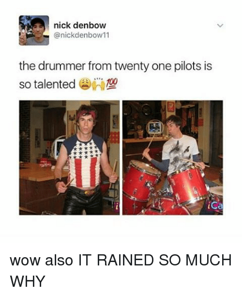 Drummers: a nick denbow  anickdenbow 11  the drummer from twenty one pilots is  so talented  ica wow also IT RAINED SO MUCH WHY