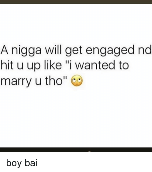"Bai: A nigga will get engaged nd  hit u up like ""i wanted to  marry u tho"" boy bai"