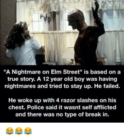 """nightmare on elm street: """"A Nightmare on Elm Street"""" is based on a  true story. A 12 year old boy was having  nightmares and tried to stay up. He failed.  He woke up with 4 razor slashes on his  chest. Police said it wasnt self afflicted  and there was no type of break in. 😂😂😂"""