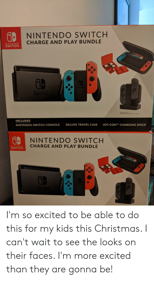 More Excited Than: A NINTENDO SWITCH  CHARGE AND PLAY BUNDLE  NINTENDO  SWITCH  B  SWITCH  NIN TEND c  SWITCH  Charging dock only  Additional Joy Con controllers not included  INCLUDES  DELUXE TRAVEL CASE  JOY-CONT CHARGING DOCK  NINTENDO SWITCH CONSOLE  NINTENDO SWITCH  CHARGE AND PLAY BUNDLE  NINTENDO  SWITCH  GB I'm so excited to be able to do this for my kids this Christmas. I can't wait to see the looks on their faces. I'm more excited than they are gonna be!