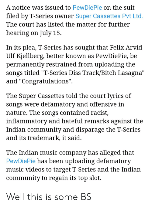 """Bitch, Community, and Diss: A notice was issued to PewDiePie on the suit  filed by T-Series owner Super Cassettes Pvt Ltd  The court has listed the matter for further  hearing on July 15  In its plea, T-Series has sought that Felix Arvid  Ulf Kjellberg, better known as PewDiePie, be  permanentlv restrained from uploading the  songs titled """"T-Series Diss Track/Bitch Lasagna'""""  and """"Congratulations""""  The Super Cassettes told the court lvrics of  songs were defamatory and offensive in  nature. The songs contained racist,  inflammatory and hateful remarks against the  Indian community and disparage the T-Series  and its trademark, lt said  The Indian music company has alleged that  PewDiePie has been uploading defamatory  music videos to target T-Series and the Indian  communitv to regain its top slot. Well this is some BS"""