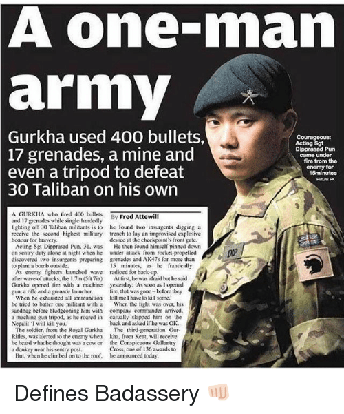 Being Alone, Donkey, and Fire: A one-man  army  2  Gurkha  used 400 bullets,  Courageous:  Acting Sgt  Dipprasad Pun  came under  17 grenades, a mine and  even a tripod to defeat  fire from the  enomy for  15minutos  30 Taliban on his own  A GURKHA who fired 40lets By Fred Attewill  and 17 grenades while single-handedly  lighting off 30 Taliban militants is to he found iwo insurgents digging a  reccive the second highest military trench to lay an improvised explosive  honour for bravery  device at the checkpoint's front gate.  Acting Sgt Dipprasad Pun, 3 was  on sentry duty alone at night when he  discovered two insurgents preparing  to plant a bomb outside  He then found himself pinned down  under attack from rocket-propelled  grenades and AK47s for more than  15 minutes, as e franticall,y  As enemy tighters launched wave radioed for back up  after wave of attacks, the 1.7m (Slin) At tirst, he was afraid but he said  Gurkha opened fire with a machine yesterday: As soon as I opened  gun, a rile and a grenade launcher. ire, that was gone before they  When he exhausted all ammunition kill me I have lo kill some.  he tried to batter one militant with a When the fight was over, his  sandbag before bludgeoning him with company commander arrived  a machine gun tripod, as he roared in casually slapped him on the  Nepali: I will kill you,  back and asked if he was OK  The soldier, from the Royal Gurkha The third gencration Gur-  Rilles, was alerted to he enemy when kha. from Ken, will receive  he heard what he thought was a cow or the Conspicuous Gallantry  Cross, one of 136 awards to  a donkey near his sentry posi.  But, when he climbed on to the roof,  be announced today Defines Badassery 👊🏻