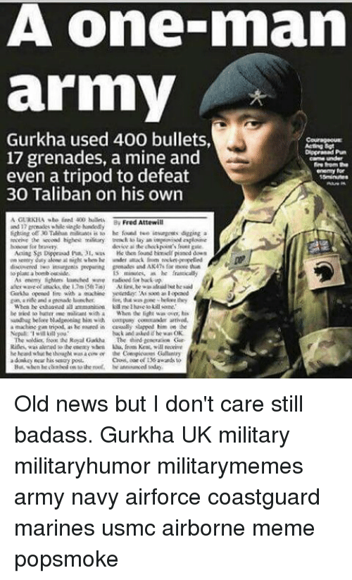 taliban: A One mnam  army  Gurkha used 400 bullets,  17 grenades, a mine and  Carma under  fire form the  even a tripod to defeat  enemy for  30 Taliban on his own  AGURKILA wte 400 bullets.  Fred Attewill  and 7gonades while sinde handed  he foued tee insurgents digging a  en entry duty ako nigh when he wndet attack  ket-propelled  lo a bomb outside  minute, he frantically  Au liry, he was afraid he said  that was  Whea he enhaastad all  be tried to buttrrewe militant with a When the fight was over, bis  machise gas tripod. he reaned in casually lapped him an  the  buck and he wa OK  The soldier, frons the Royal Gakha The Gur Old news but I don't care still badass. Gurkha UK military militaryhumor militarymemes army navy airforce coastguard marines usmc airborne meme popsmoke