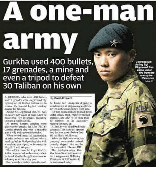 taliban: A one-rnan  army  Gurkha used 400 bullets,  17 grenades, a mine and  Dippranad Pharm  came under  fire from the  even a tripod to defeat  enemy for  30 Taliban on his own  AGURKHA 400 ballets  Fred Attewill  ind 32 grenades while fighting off ND Talihan militants is ao he found two insurgents digging a  revive the second highest military  to lay an impavisii  bonour for braserye  devweal checkpoint's frint gale.  He then found himielf pinnod daen  en entry duty alene at night when hee attack propelled  discovered insurgents preparinkt grenados and AK47s for more than  As enemy fightm laaeched wore radioed for bakk-up  afterwave attacks, the 17m Sft Tin) he wasalraid twit hesaid  Garihu opened line with a  Eire, that  Wbca he exhausted  be tried batian eme miilisant with a When the fight was over  his  andbag before bludReoning him with company comatander arrival.  a machine gun trivod, as reased in caually slapped him eo the  back and if he wa OK  The soldier, from the Royal Garkha  The third Eetritulioan Gur  he heard hought  vasaciw on the Conspicuous Gallantry  his sently But, when he climbed sathe roof, be  annonanced today.
